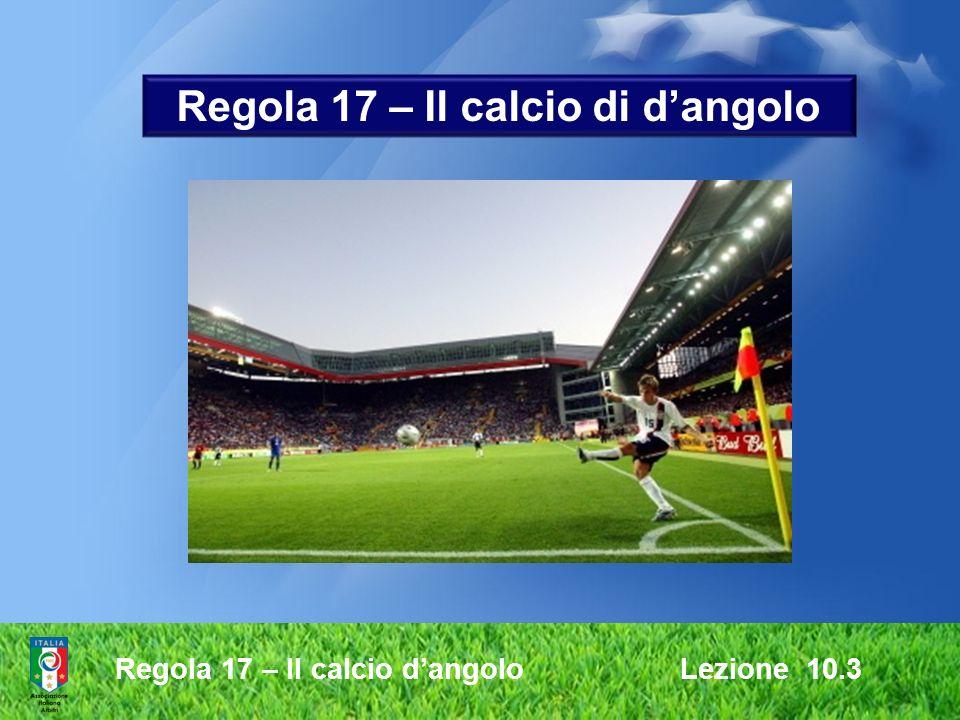 Regola 17 – Il calcio dangolo Lezione 10.3 Regola 17 – Il calcio di dangolo