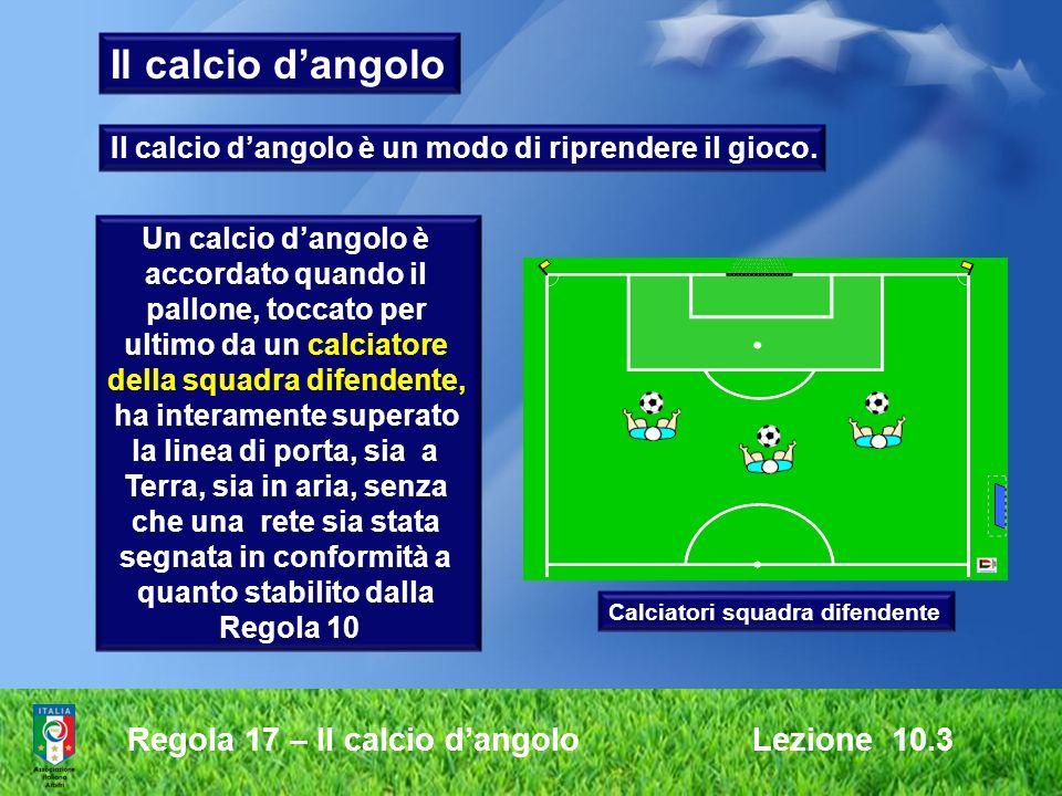 Regola 17 – Il calcio dangolo Lezione 10.3 Un calcio dangolo è accordato quando il pallone, toccato per ultimo da un calciatore della squadra difenden