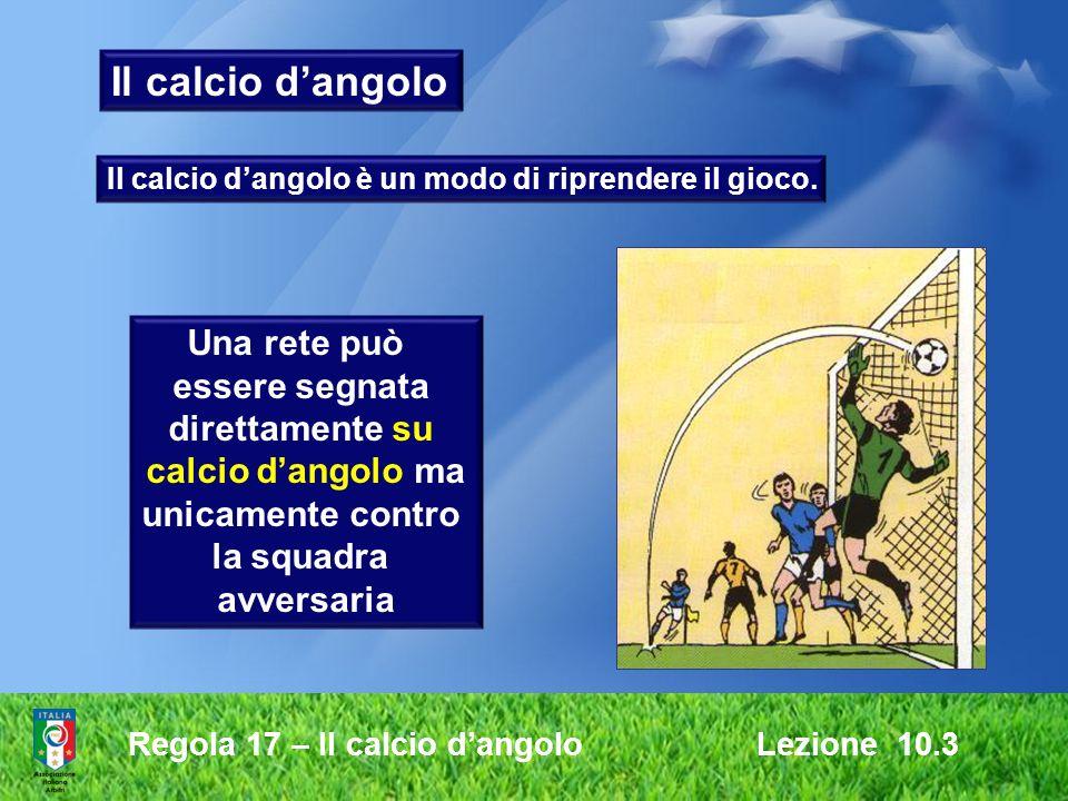 Regola 17 – Il calcio dangolo Lezione 10.3 Il calcio dangolo Una rete può essere segnata direttamente su calcio dangolo ma unicamente contro la squadr