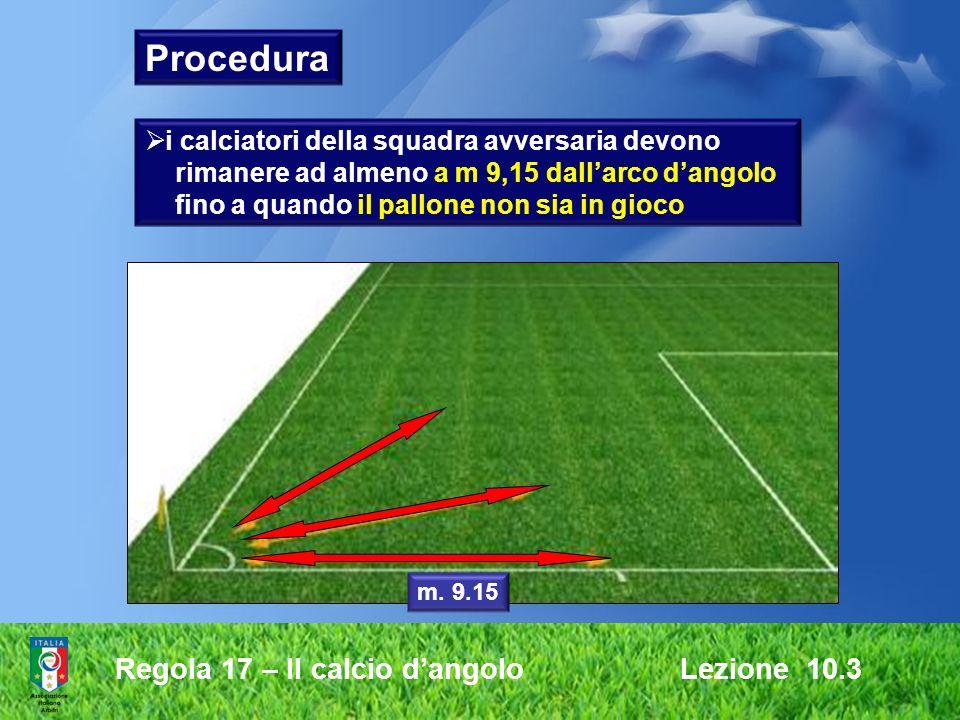 Regola 17 – Il calcio dangolo Lezione 10.3 Procedura i calciatori della squadra avversaria devono rimanere ad almeno a m 9,15 dallarco dangolo fino a