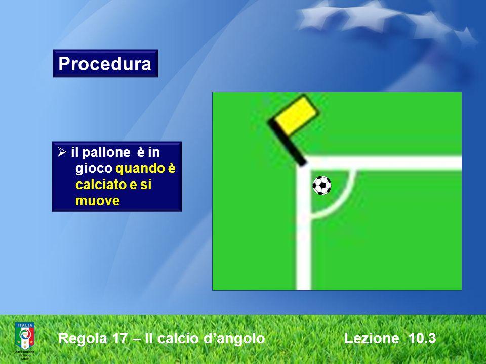 Regola 17 – Il calcio dangolo Lezione 10.3 il pallone è in gioco quando è calciato e si muove Procedura