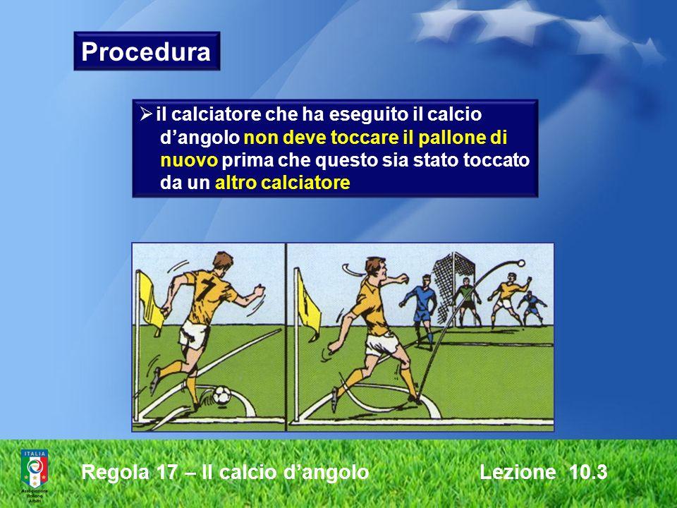 Regola 17 – Il calcio dangolo Lezione 10.3 il calciatore che ha eseguito il calcio dangolo non deve toccare il pallone di nuovo prima che questo sia s