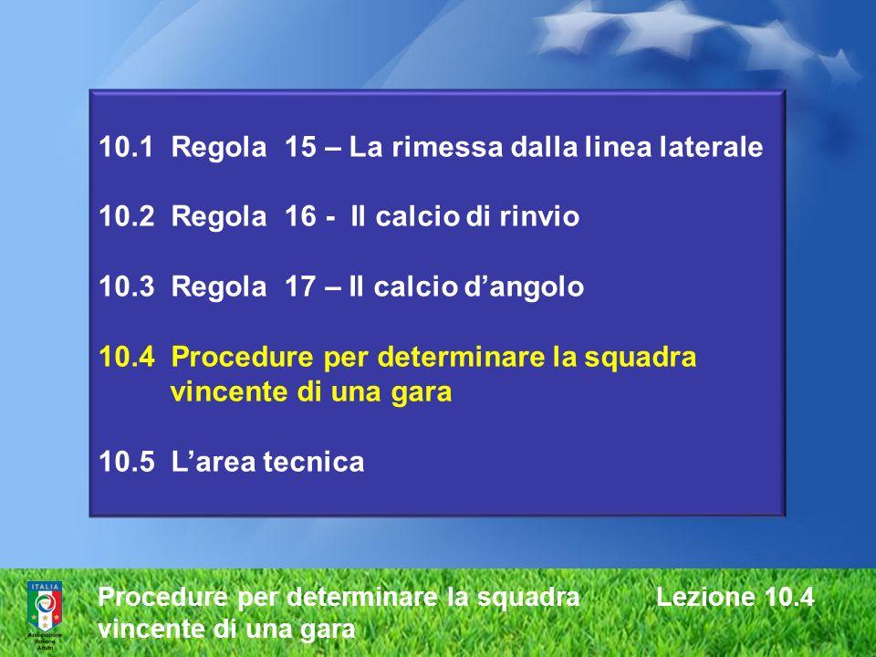 Procedure per determinare la squadra Lezione 10.4 vincente di una gara 10.1 Regola 15 – La rimessa dalla linea laterale 10.2 Regola 16 - Il calcio di