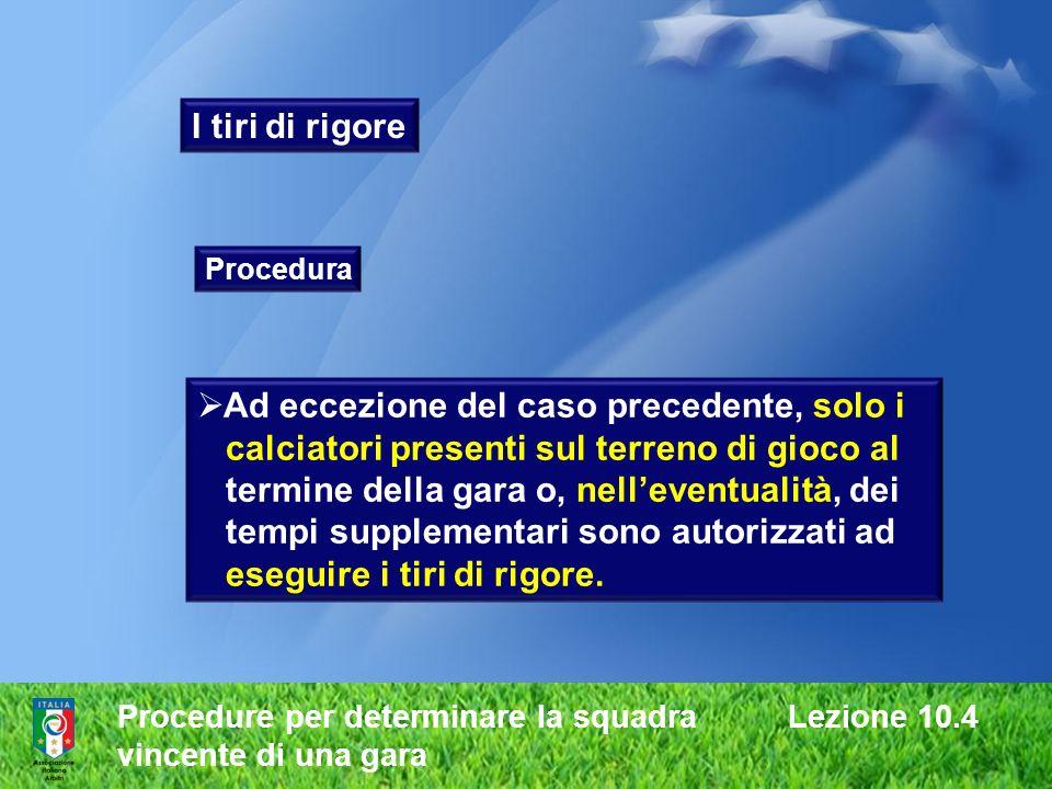 Procedure per determinare la squadra Lezione 10.4 vincente di una gara I tiri di rigore Procedura Ad eccezione del caso precedente, solo i calciatori
