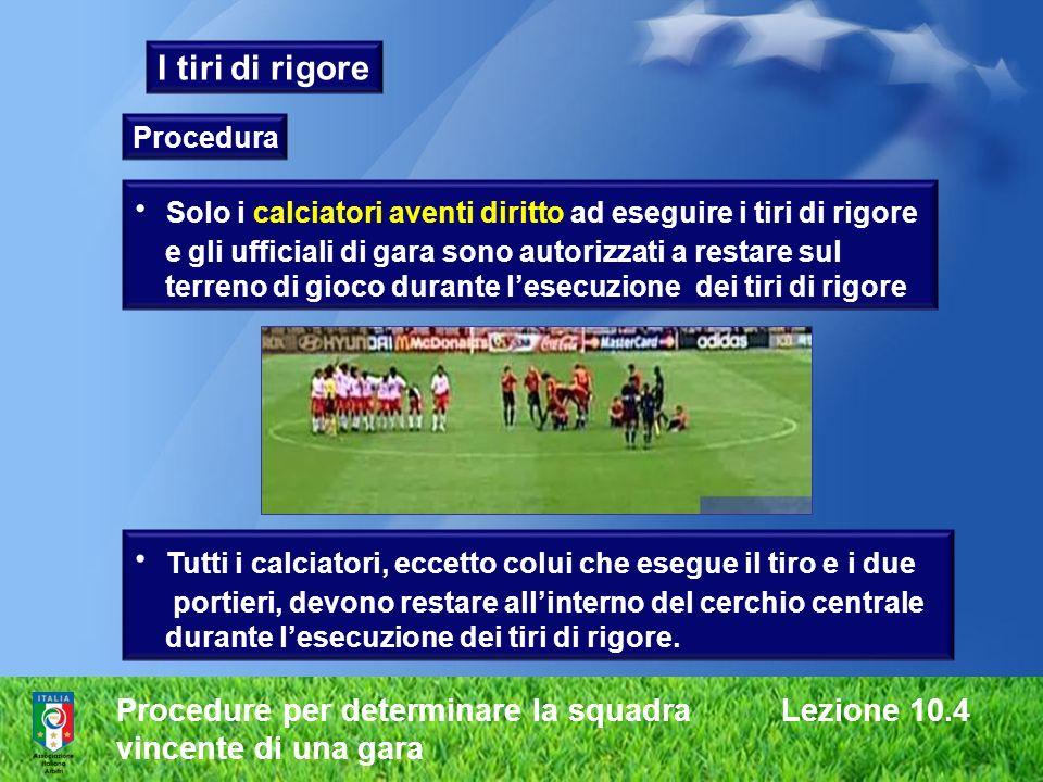 Procedure per determinare la squadra Lezione 10.4 vincente di una gara I tiri di rigore Procedura Solo i calciatori aventi diritto ad eseguire i tiri