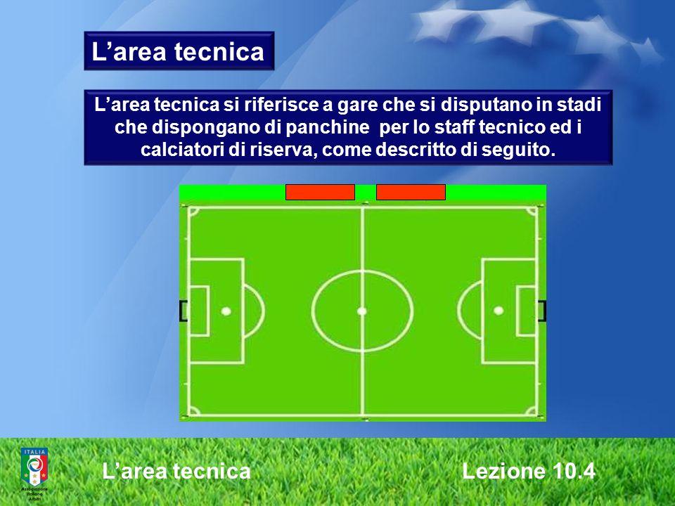 Larea tecnica Lezione 10.4 Larea tecnica Larea tecnica si riferisce a gare che si disputano in stadi che dispongano di panchine per lo staff tecnico e