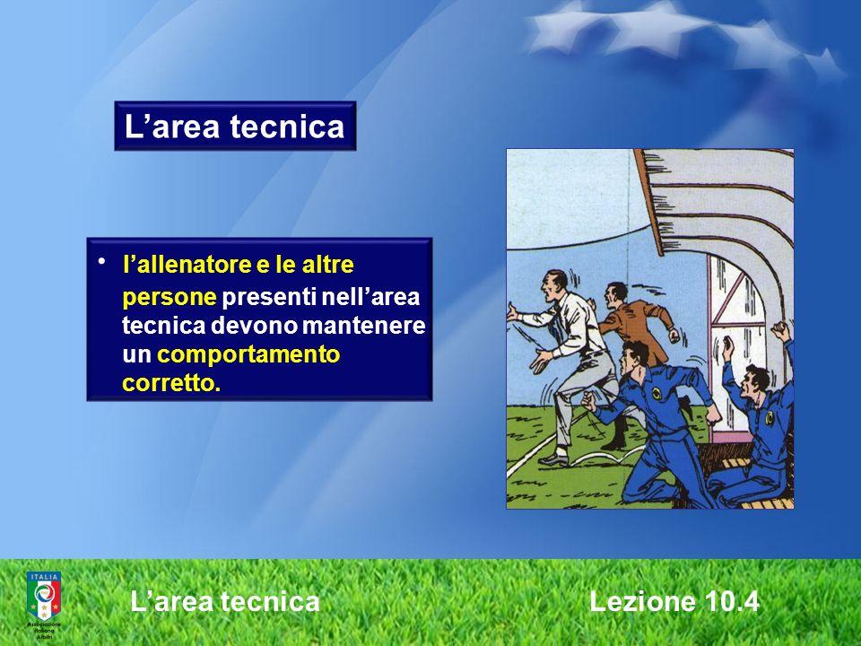 Larea tecnica Lezione 10.4 Larea tecnica lallenatore e le altre persone presenti nellarea tecnica devono mantenere un comportamento corretto.