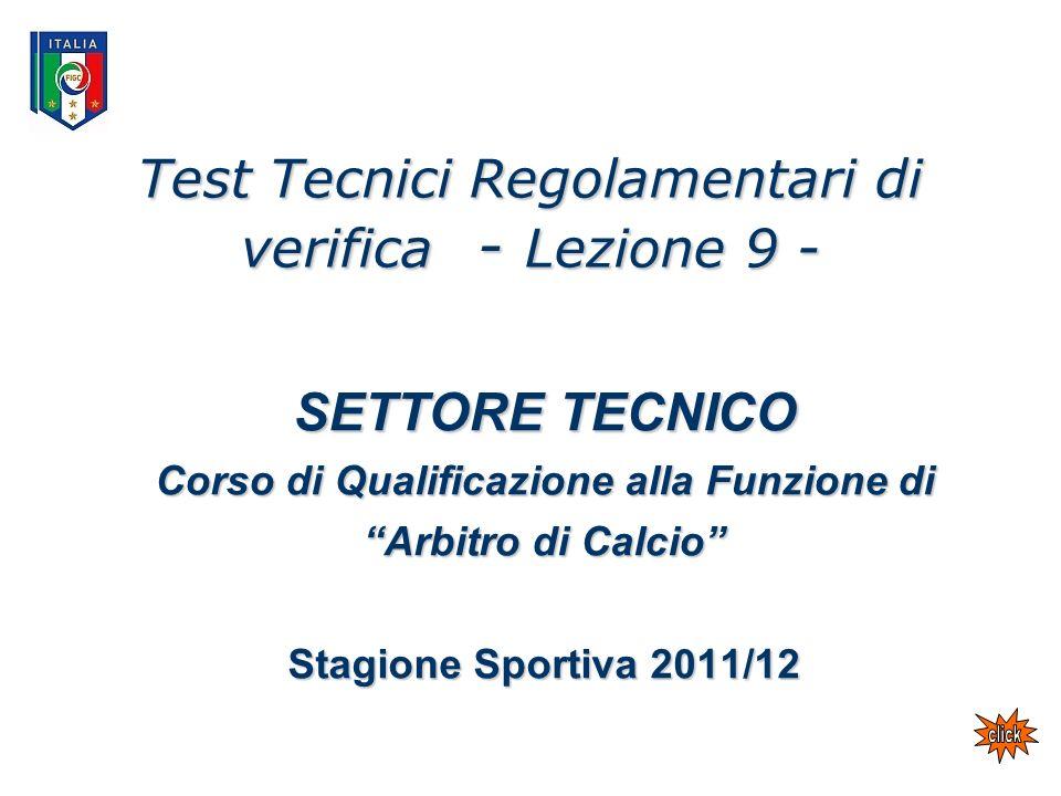 Test Tecnici Regolamentari di verifica - Lezione 9 - SETTORE TECNICO Corso di Qualificazione alla Funzione di Arbitro di Calcio Stagione Sportiva 2011/12