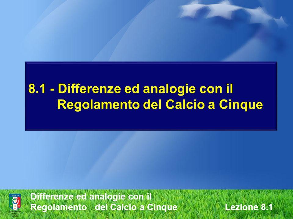 8.1 - Differenze ed analogie con il Regolamento del Calcio a Cinque Differenze ed analogie con il Regolamento del Calcio a Cinque Lezione 8.1