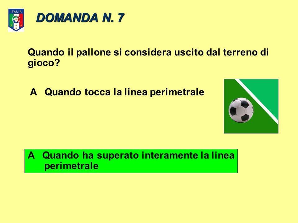 DOMANDA N. 7 Quando il pallone si considera uscito dal terreno di gioco.