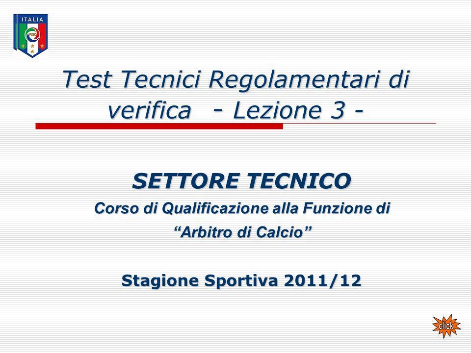 Test Tecnici Regolamentari di verifica - Lezione 3 - SETTORE TECNICO Corso di Qualificazione alla Funzione di Arbitro di Calcio Stagione Sportiva 2011/12