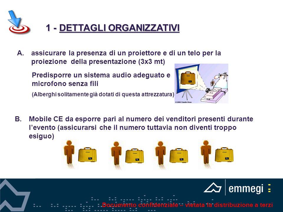 1 - DETTAGLI ORGANIZZATIVI 1 - DETTAGLI ORGANIZZATIVI B.Mobile CE da esporre pari al numero dei venditori presenti durante levento (assicurarsi che il numero tuttavia non diventi troppo esiguo) A.assicurare la presenza di un proiettore e di un telo per la proiezione della presentazione (3x3 mt) Predisporre un sistema audio adeguato e microfono senza fili (Alberghi solitamente già dotati di questa attrezzatura) Documento confidenziale – vietata la distribuzione a terzi