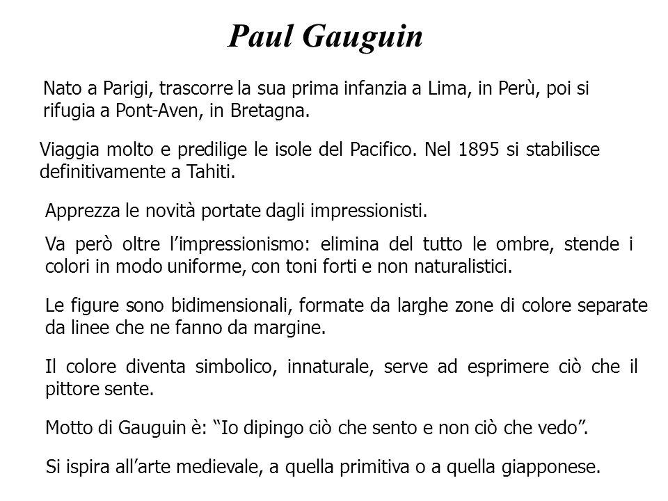 Paul Gauguin Nato a Parigi, trascorre la sua prima infanzia a Lima, in Perù, poi si rifugia a Pont-Aven, in Bretagna. Motto di Gauguin è: Io dipingo c