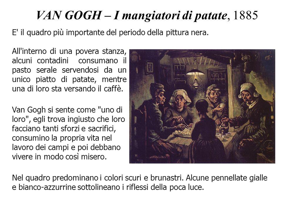 VAN GOGH – I mangiatori di patate, 1885 E' il quadro più importante del periodo della pittura nera. All'interno di una povera stanza, alcuni contadini