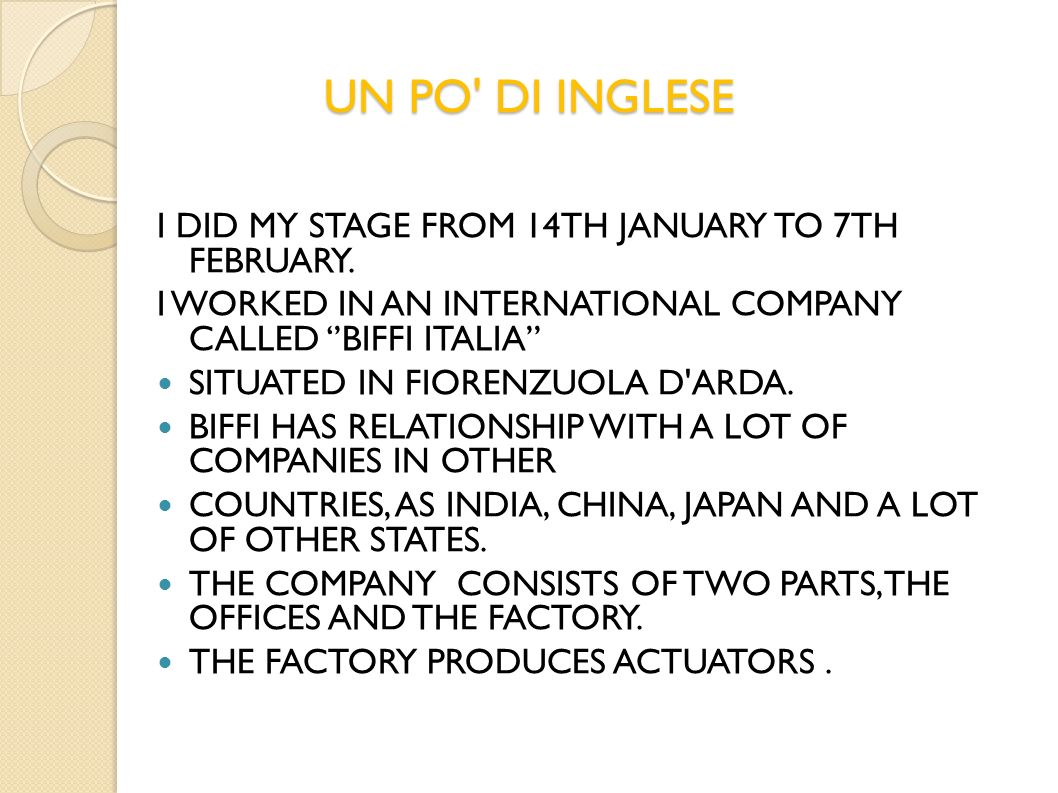 UN PO' DI INGLESE I DID MY STAGE FROM 14TH JANUARY TO 7TH FEBRUARY. I WORKED IN AN INTERNATIONAL COMPANY CALLED BIFFI ITALIA SITUATED IN FIORENZUOLA D