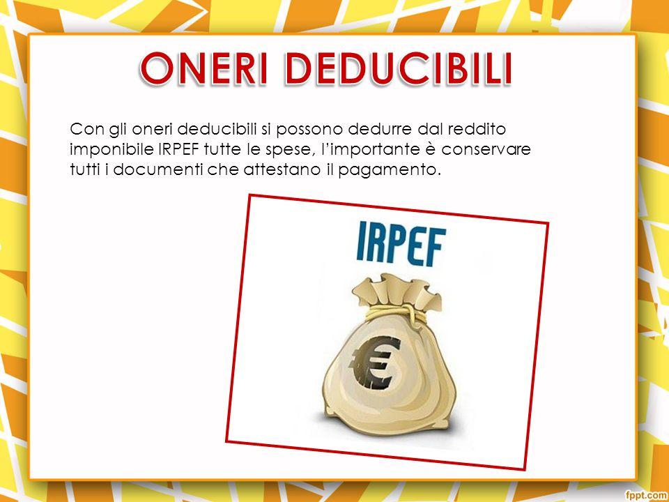 Con gli oneri deducibili si possono dedurre dal reddito imponibile IRPEF tutte le spese, limportante è conservare tutti i documenti che attestano il pagamento.