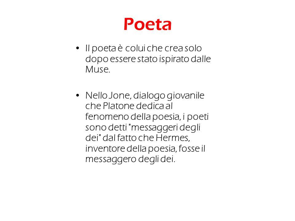 Poeta Il poeta è colui che crea solo dopo essere stato ispirato dalle Muse. Nello Jone, dialogo giovanile che Platone dedica al fenomeno della poesia,