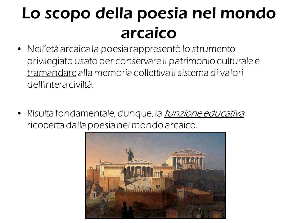 Lo scopo della poesia nel mondo arcaico Nelletà arcaica la poesia rappresentò lo strumento privilegiato usato per conservare il patrimonio culturale e