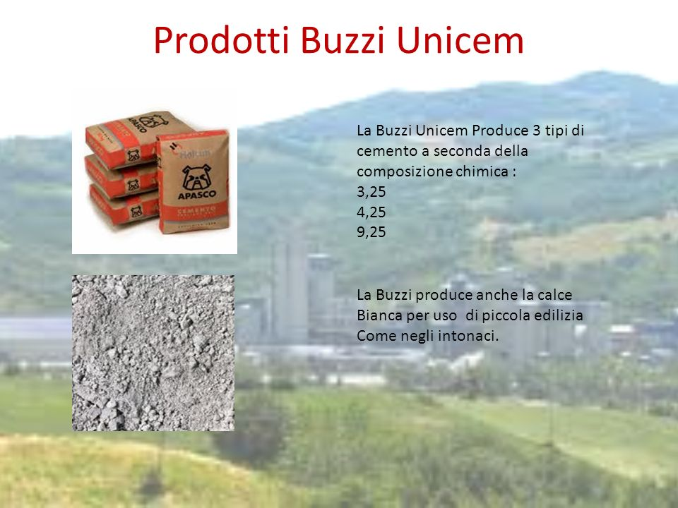Prodotti Buzzi Unicem La Buzzi Unicem Produce 3 tipi di cemento a seconda della composizione chimica : 3,25 4,25 9,25 La Buzzi produce anche la calce