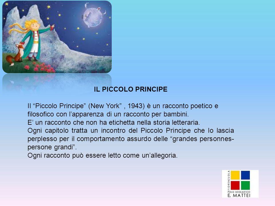 IL PICCOLO PRINCIPE Il Piccolo Principe (New York, 1943) è un racconto poetico e filosofico con lapparenza di un racconto per bambini. E un racconto c
