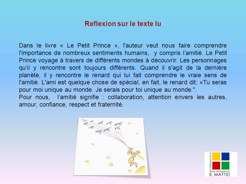 Dans le livre « Le Petit Prince », l'auteur veut nous faire comprendre l'importance de nombreux sentiments humains, y compris lamitié. Le Petit Prince