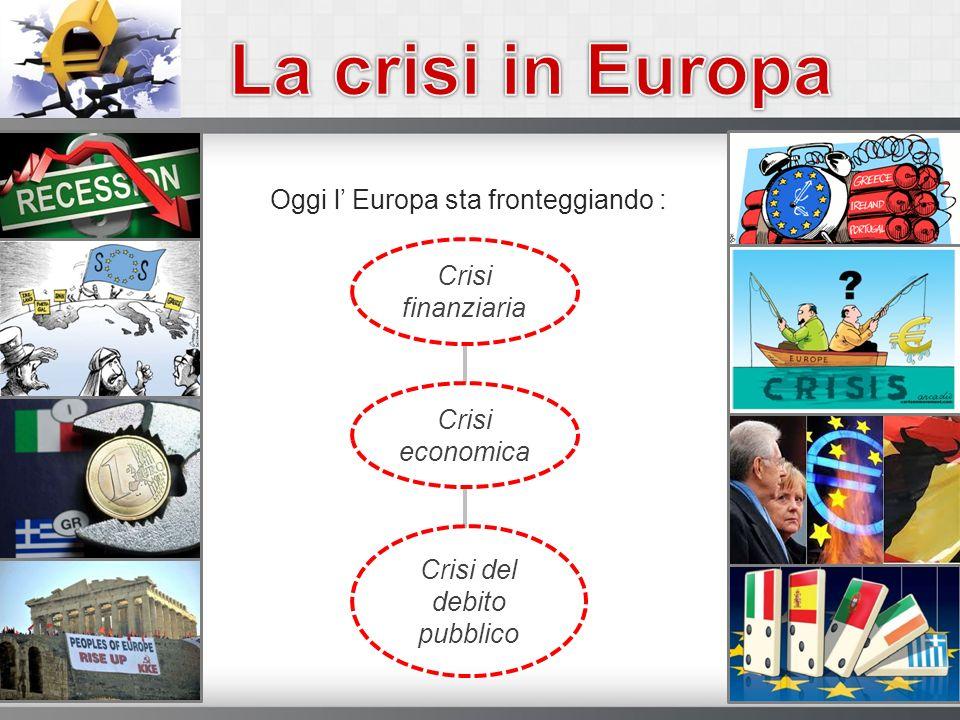 Oggi l Europa sta fronteggiando : Crisi finanziaria Crisi economica Crisi del debito pubblico