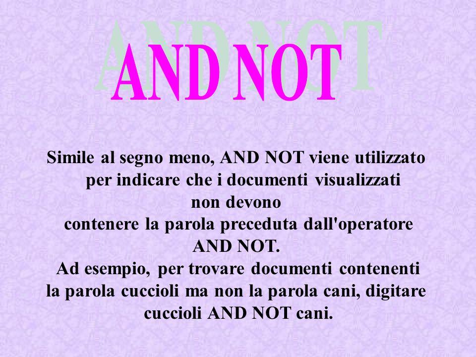 Simile al segno meno, AND NOT viene utilizzato per indicare che i documenti visualizzati non devono contenere la parola preceduta dall'operatore AND N