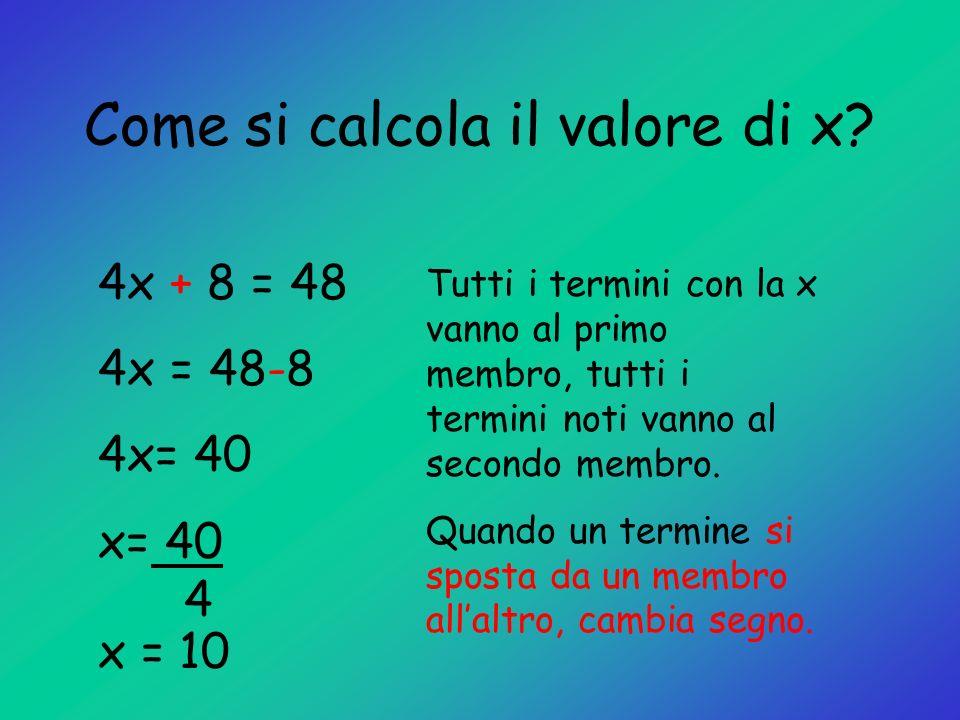 Come si calcola il valore di x? 4x + 8 = 48 4x = 48-8 4x= 40 x= 40 4 x = 10 Tutti i termini con la x vanno al primo membro, tutti i termini noti vanno