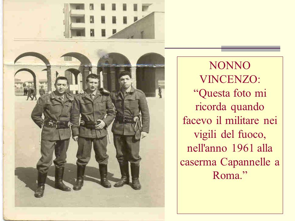 NONNO VINCENZO: Questa foto mi ricorda quando facevo il militare nei vigili del fuoco, nell'anno 1961 alla caserma Capannelle a Roma.