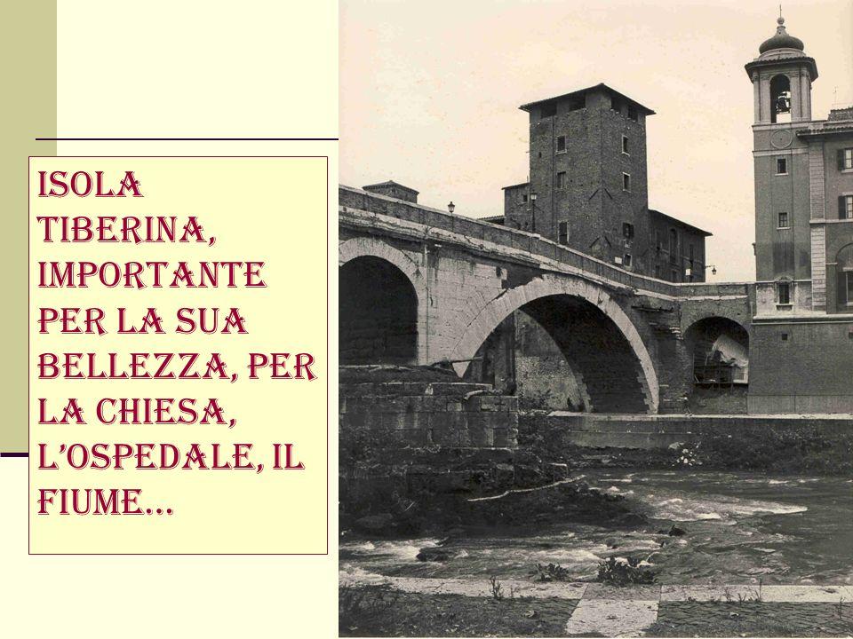 Isola Tiberina, importante per la sua bellezza, per la chiesa, lospedale, il fiume…