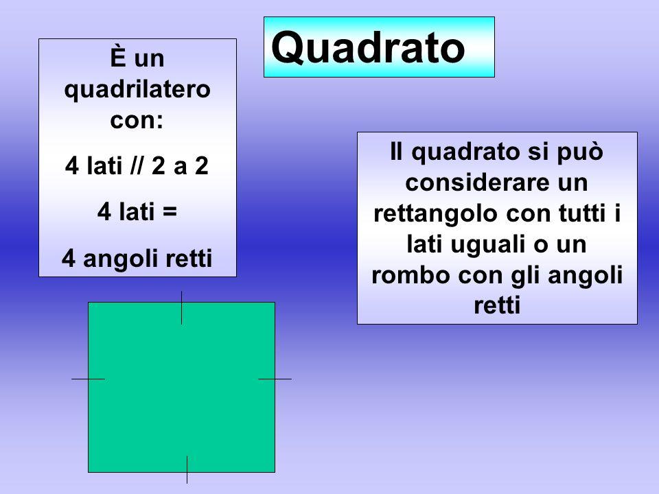 È un quadrilatero con: 4 lati // 2 a 2 4 lati = 4 angoli retti Quadrato Il quadrato si può considerare un rettangolo con tutti i lati uguali o un romb