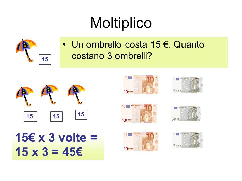 Moltiplico Un ombrello costa 15. Quanto costano 3 ombrelli? 15 x 3 volte = 15 x 3 = 45 15