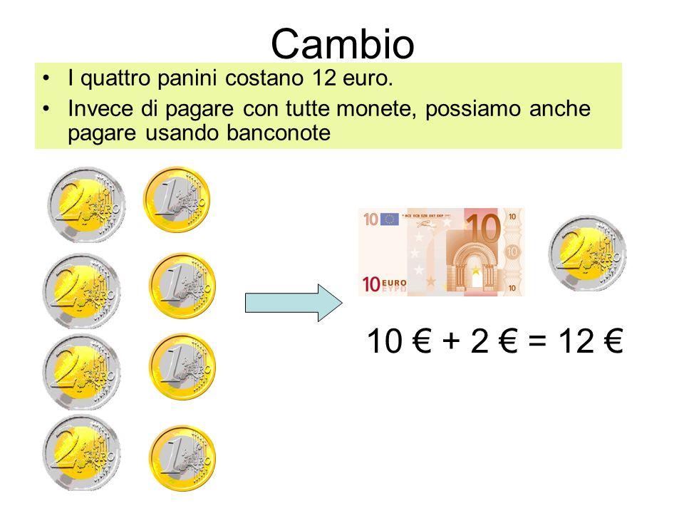 Cambio I quattro panini costano 12 euro. Invece di pagare con tutte monete, possiamo anche pagare usando banconote 10 + 2 = 12