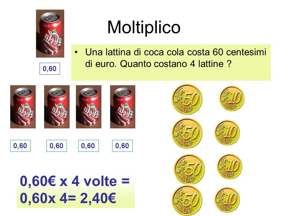 Moltiplico Una lattina di coca cola costa 60 centesimi di euro. Quanto costano 4 lattine ? 0,60 x 4 volte = 0,60x 4= 2,40 0,60