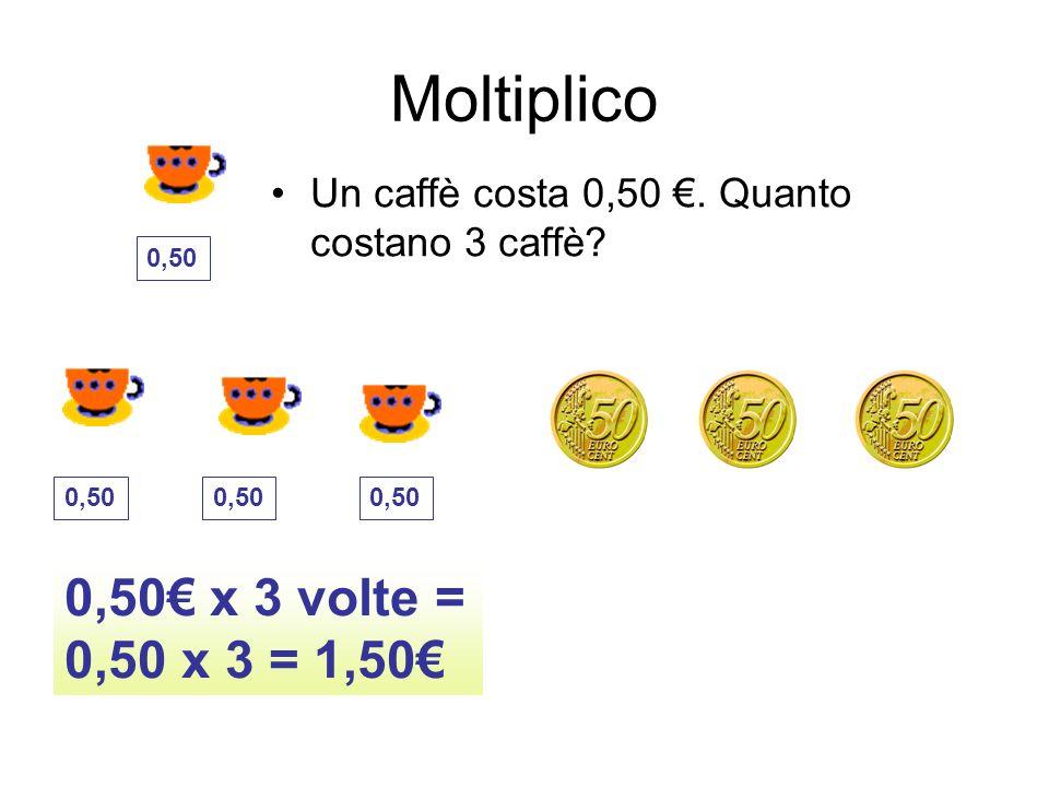 Moltiplico Un caffè costa 0,50. Quanto costano 3 caffè? 0,50 x 3 volte = 0,50 x 3 = 1,50 0,50
