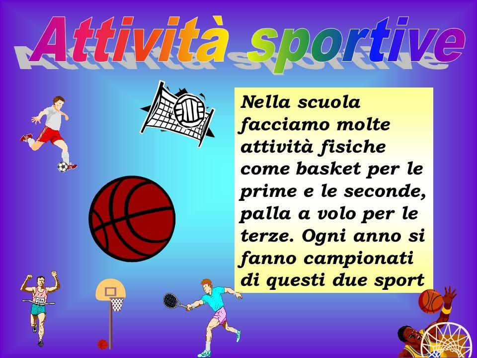 Nella scuola facciamo molte attività fisiche come basket per le prime e le seconde, palla a volo per le terze. Ogni anno si fanno campionati di questi
