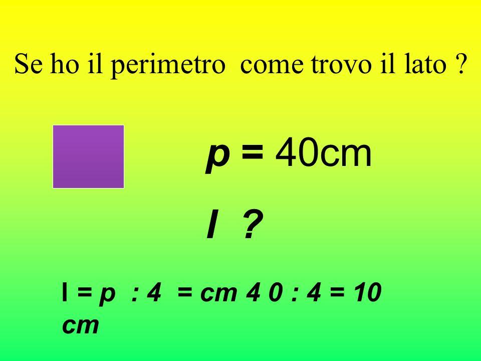 Come si trova il perimetro del quadrato? Se il lato è di 10 cm quanto misura il perimetro? p= l x4 = cm10 x 4 = cm 40 10cm