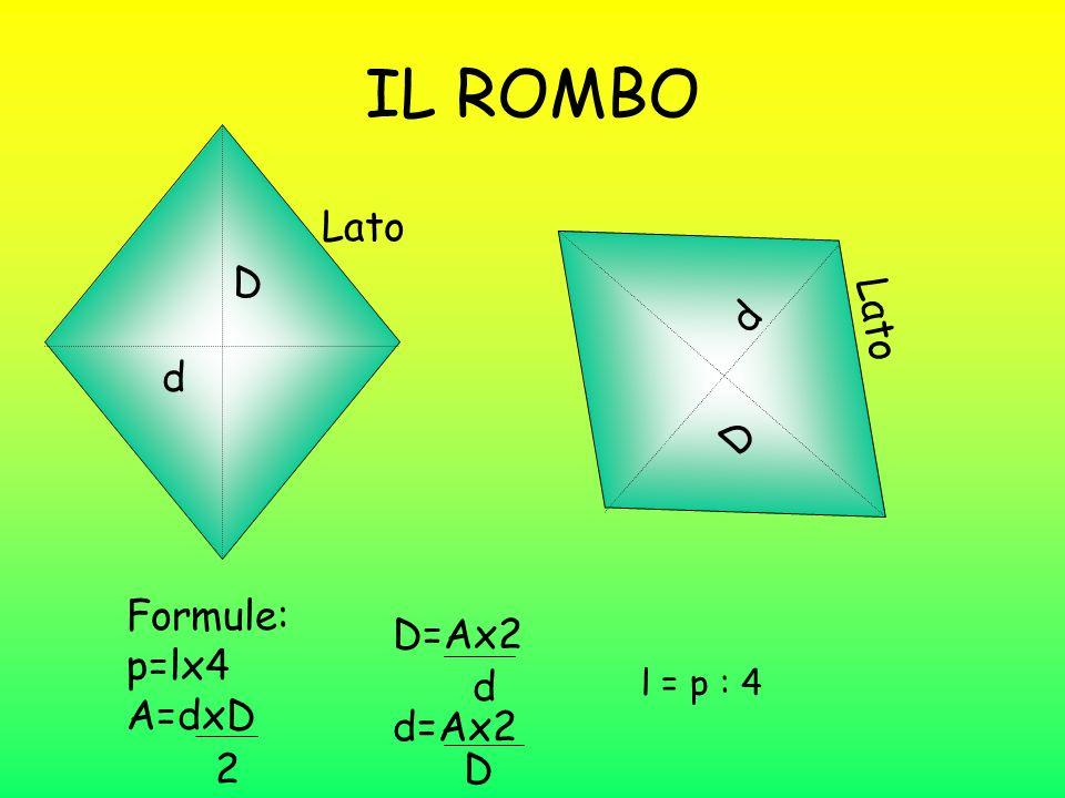 IL ROMBO Lato d D Formule: p=lx4 A=dxD 2 D=Ax2 d d=Ax2 D Lato D d l = p : 4