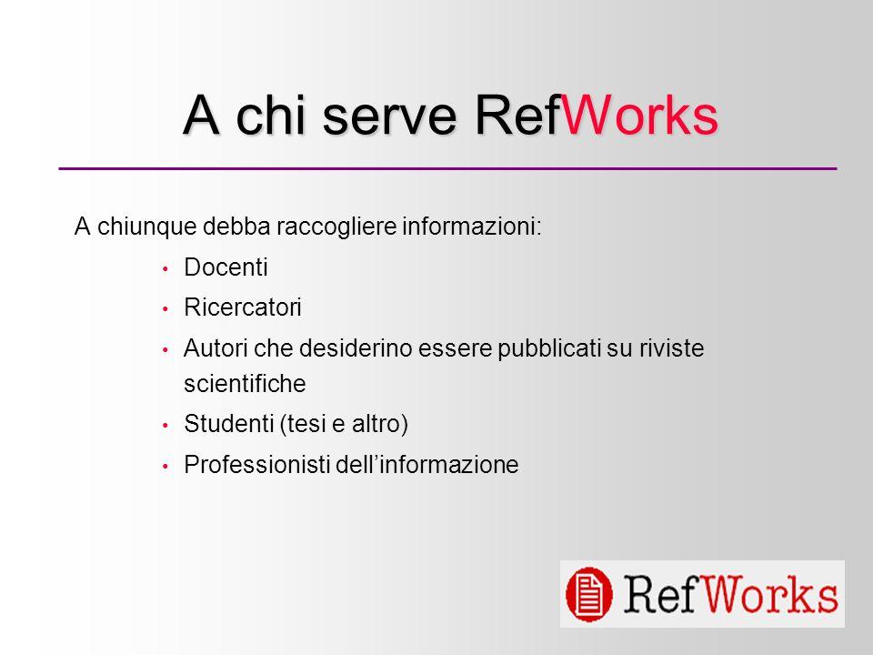 2 A chi serve RefWorks A chiunque debba raccogliere informazioni: Docenti Ricercatori Autori che desiderino essere pubblicati su riviste scientifiche Studenti (tesi e altro) Professionisti dellinformazione