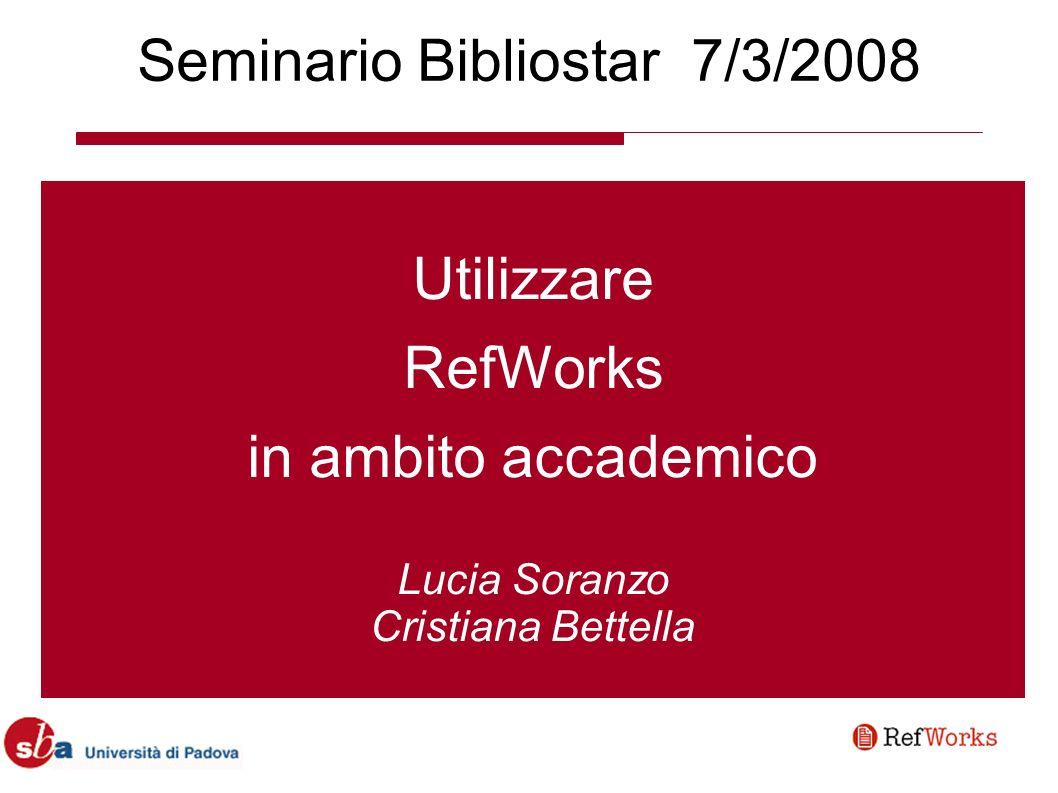 Seminario Bibliostar 7/3/2008 Utilizzare RefWorks in ambito accademico Lucia Soranzo Cristiana Bettella