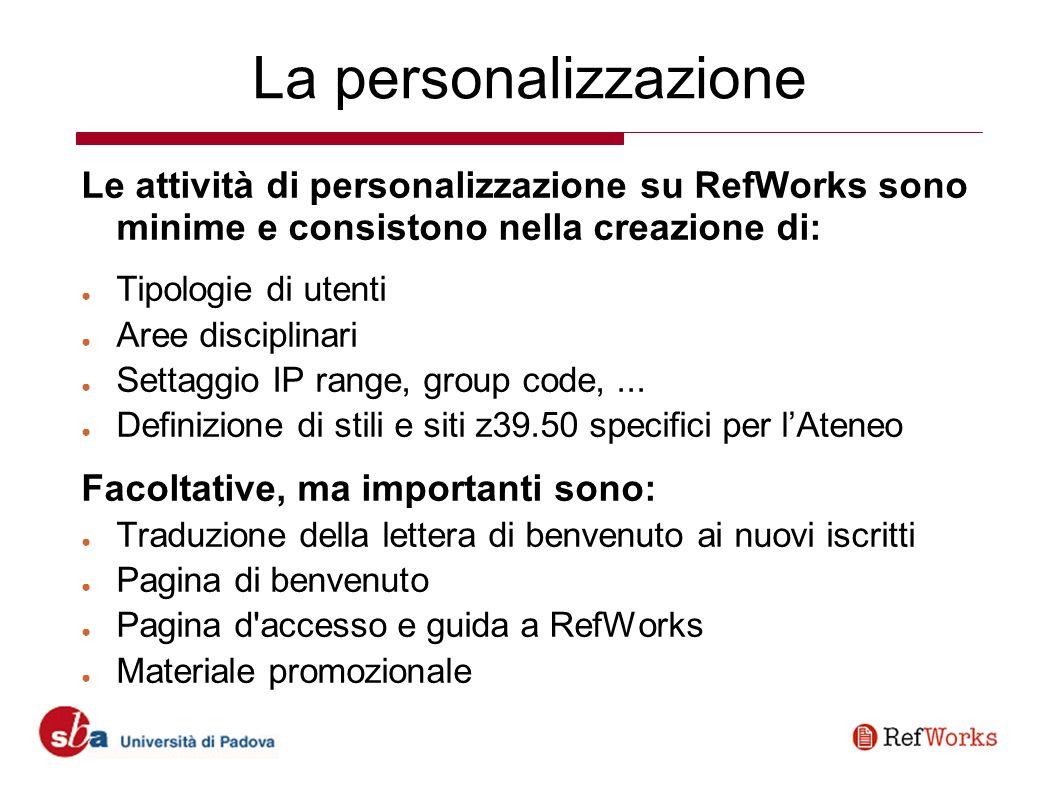 La personalizzazione Le attività di personalizzazione su RefWorks sono minime e consistono nella creazione di: Tipologie di utenti Aree disciplinari Settaggio IP range, group code,...