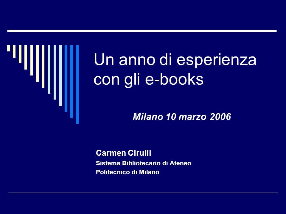 Un anno di esperienza con gli e-books Carmen Cirulli Sistema Bibliotecario di Ateneo Politecnico di Milano Milano 10 marzo 2006