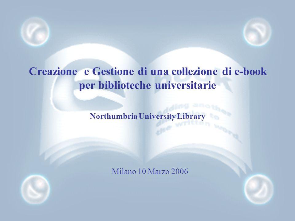 Creazione e Gestione di una collezione di e-book per biblioteche universitarie Northumbria University Library Milano 10 Marzo 2006