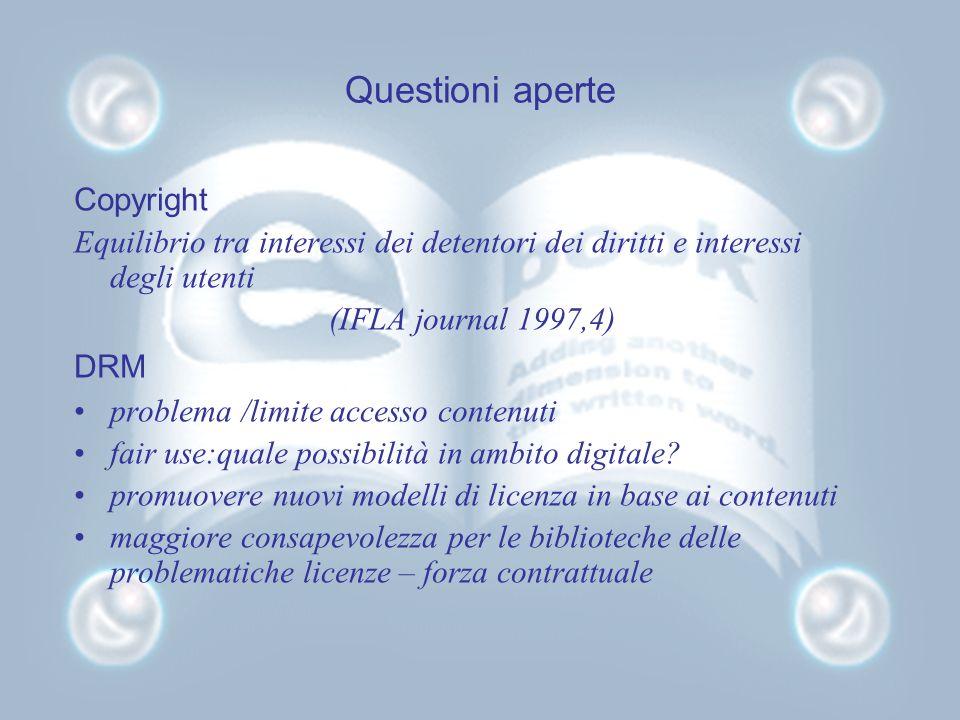 Questioni aperte Copyright Equilibrio tra interessi dei detentori dei diritti e interessi degli utenti (IFLA journal 1997,4) DRM problema /limite accesso contenuti fair use:quale possibilità in ambito digitale.
