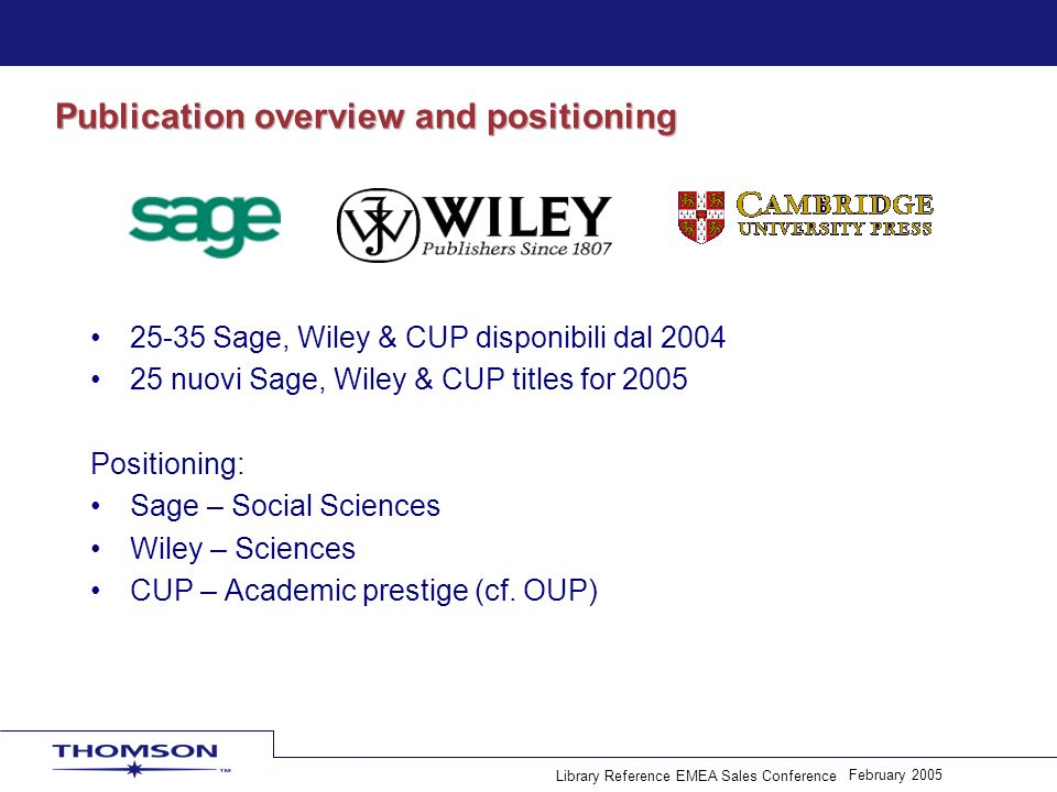 February 2005 Library Reference EMEA Sales Conference Publication overview and positioning 25-35 Sage, Wiley & CUP disponibili dal 2004 25 nuovi Sage, Wiley & CUP titles for 2005 Positioning: Sage – Social Sciences Wiley – Sciences CUP – Academic prestige (cf.