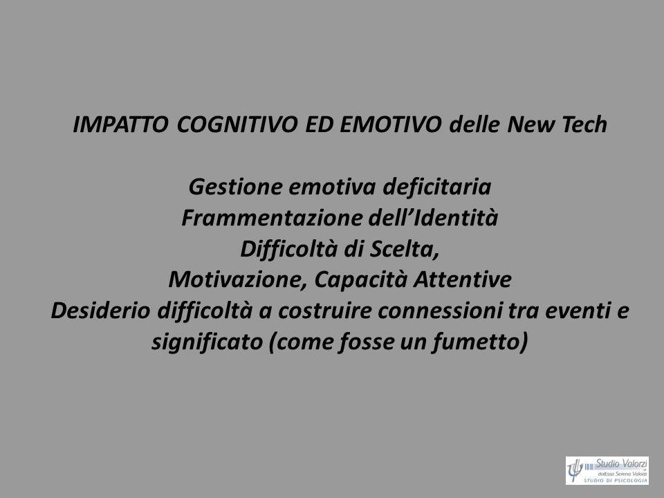 IMPATTO COGNITIVO ED EMOTIVO delle New Tech Gestione emotiva deficitaria Frammentazione dellIdentità Difficoltà di Scelta, Motivazione, Capacità Atten
