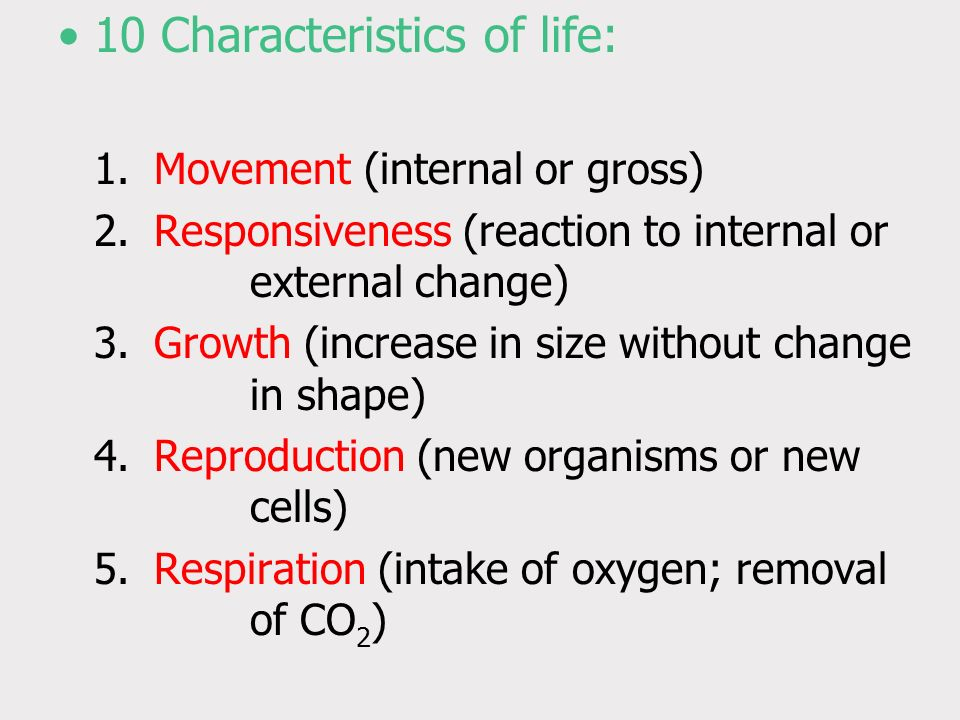 10 Characteristics of life: 1.Movement (internal or gross) 2.Responsiveness (reaction to internal or external change) 3.Growth (increase in size without change in shape) 4.Reproduction (new organisms or new cells) 5.Respiration (intake of oxygen; removal of CO 2 )