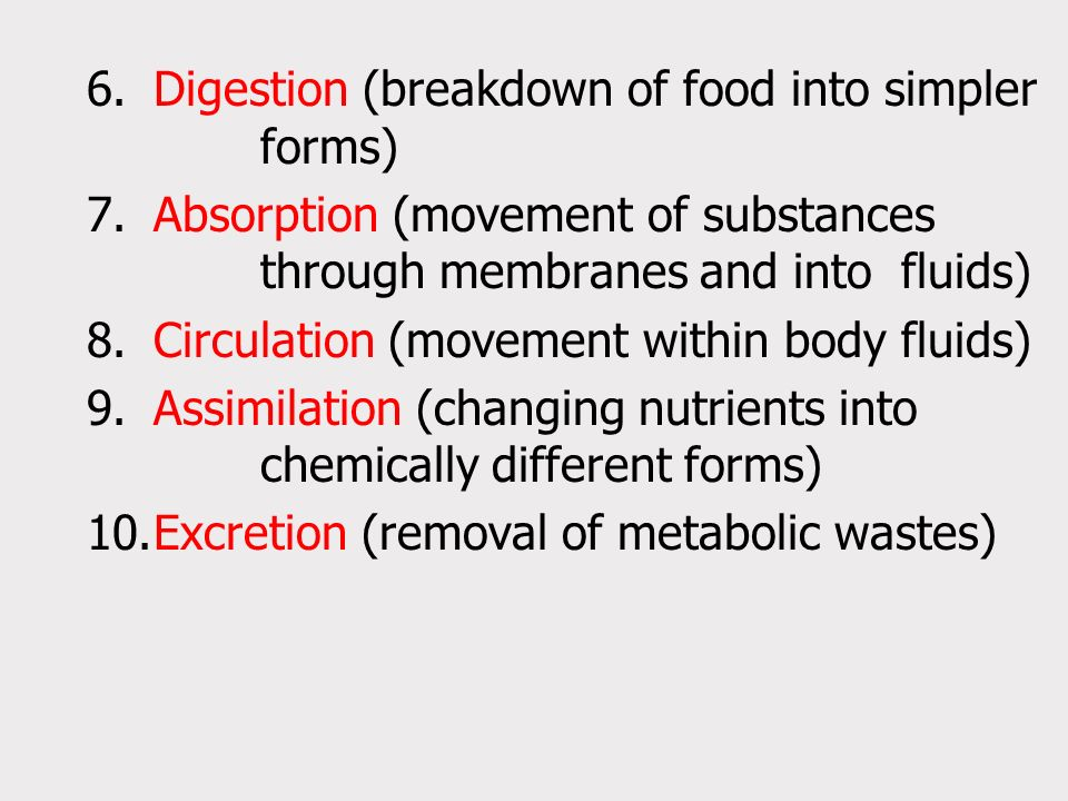 6.Digestion (breakdown of food into simpler forms) 7.Absorption (movement of substances through membranes and into fluids) 8.Circulation (movement within body fluids) 9.Assimilation (changing nutrients into chemically different forms) 10.Excretion (removal of metabolic wastes)