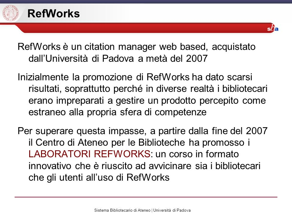 Sistema Bibliotecario di Ateneo | Università di Padova RefWorks RefWorks è un citation manager web based, acquistato dallUniversità di Padova a metà d