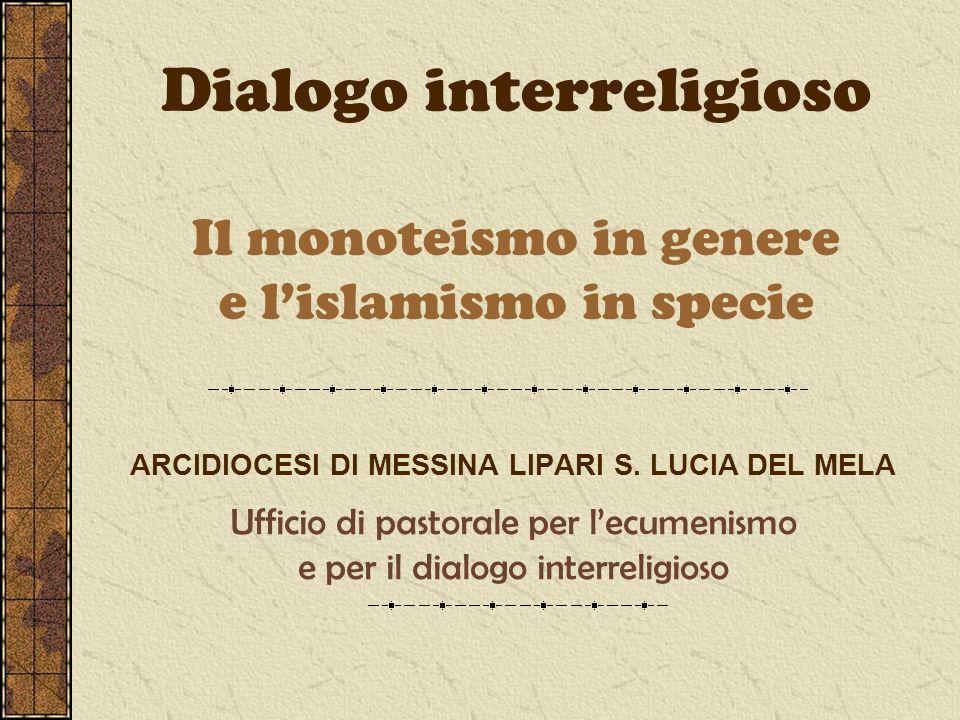 Dialogo interreligioso Il monoteismo in genere e lislamismo in specie ARCIDIOCESI DI MESSINA LIPARI S. LUCIA DEL MELA Ufficio di pastorale per lecumen